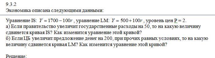 Экономика описана следующими данными:Уравнение IS: , уравнение LM: , уровень цен Р = 2.а) Если правительство увеличит государственные расходы на 50, то на какую величину сдвинется кривая IS? Как изменится уравнение этой кривой?б) Если ЦБ увеличит предложение денег на 200, при прочих равных ус