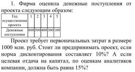 1. Фирма оценила денежные поступления от проекта следующим образом:11роект требует первоначальных затрат в размере 1000 млн. руб. Стоит ли предпринимать проект, если норма дисконтирования составляет 10%? А если целевая отдача на капитал, по оценкам аналитиков компании, должна быть равна 15%?
