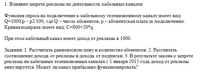 1. Влияние запрета рекламы на деятельность кабельных каналов Функция спроса на подключение к кабельному телевизионному каналу имеет вид: Q=1000/p – p2/100, где Q – число абонентов, p – абонентская плата за подключение. Кривая издержек имеет вид: C=800+20*q При этом кабельный канал имеет доход