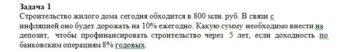 Строительство жилого дома сегодня обходится в 800 млн. руб. В связи с инфляцией оно будет дорожать на 10% ежегодно. Какую сумму необходимо внести на депозит,