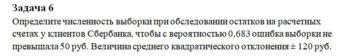 Определите численность выборки при обследовании остатков на расчетных счетах у клиентов Сбербанка, чтобы с вероятностью 0,683 ошибка выборки не превышала 50 руб