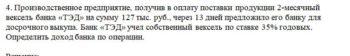 4. Производственное предприятие, получив в оплату поставки продукции 2-месячный вексель банка «ТЭД» на сумму 127 тыс. руб., через 13 дней предложило его банку д