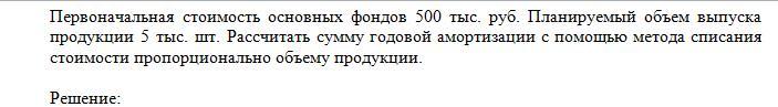Первоначальная стоимость основных фондов 500 тыс. руб. Планируемый объем выпуска продукции 5 тыс. шт. Рассчитать сумму годовой амортизации с помощью метода спис