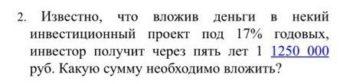 2. Известно, что вложив деньги в некий инвестиционный проект под 17% годовых, инвестор получит через пять лет 1 1250 000 руб. Какую сумму необходимо вложить?