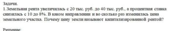 1.Земельная рента увеличилась с 20 тыс. руб. до 40 тыс. руб., а процентная ставка снизилась с 10 до 8%. В каком направлении и во сколько раз изменилась цена зем