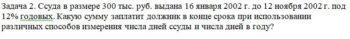 Ссуда в размере 300 тыс. руб. выдана 16 января 2002 г. до 12 ноября 2002 г. под 12% годовых. Какую сумму заплатит должник в конце срока при использовании различ